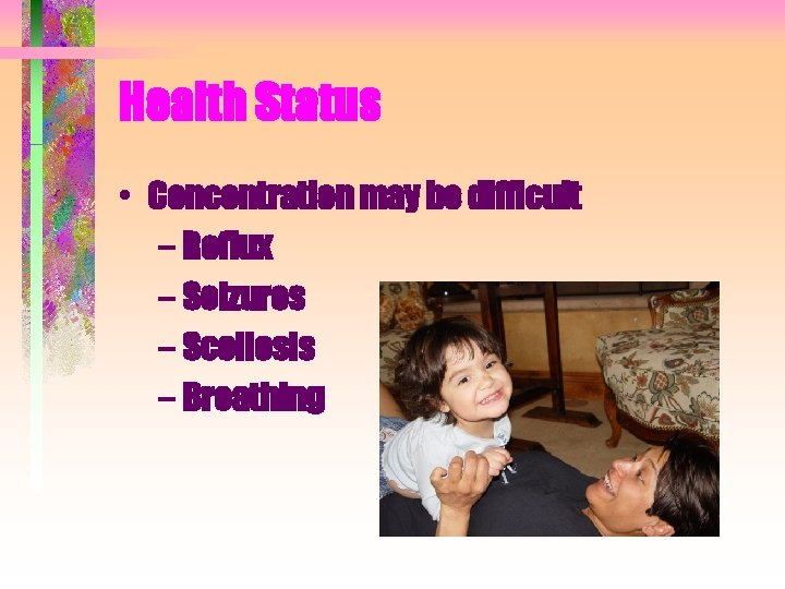Health Status • Concentration may be difficult – Reflux – Seizures – Scoliosis –