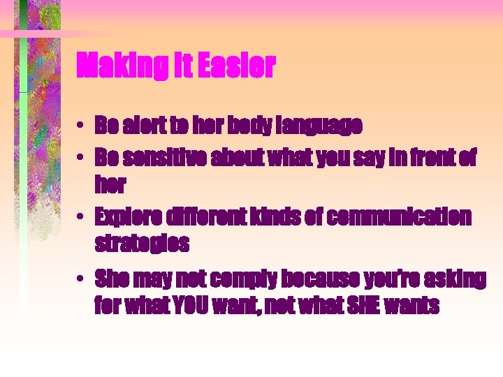 Making It Easier • Be alert to her body language • Be sensitive about