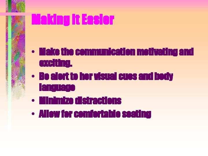 Making It Easier • Make the communication motivating and exciting. • Be alert to