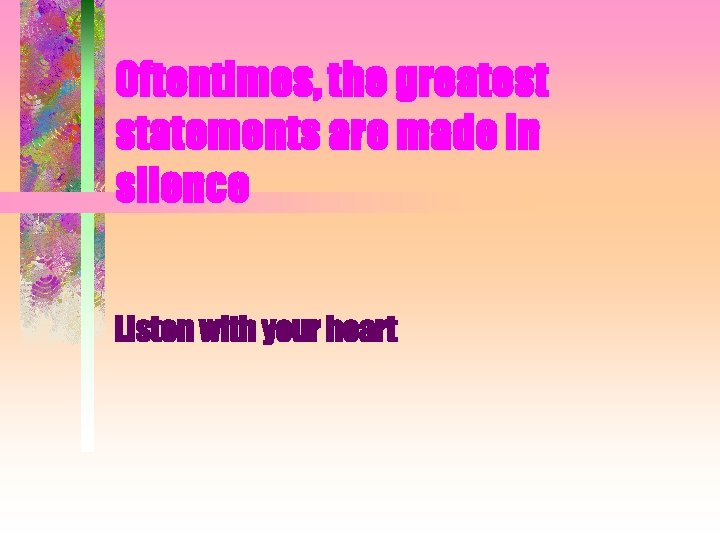 Oftentimes, the greatest statements are made in silence Listen with your heart