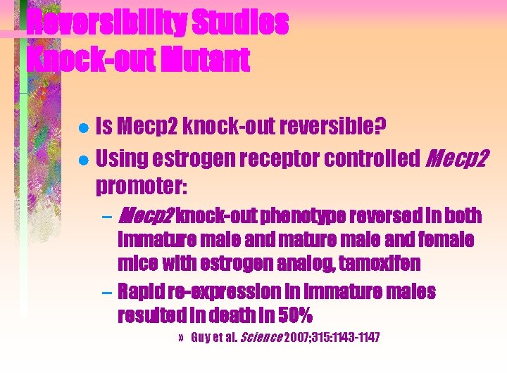 Reversibility Studies Knock-out Mutant ● Is Mecp 2 knock-out reversible? ● Using estrogen receptor