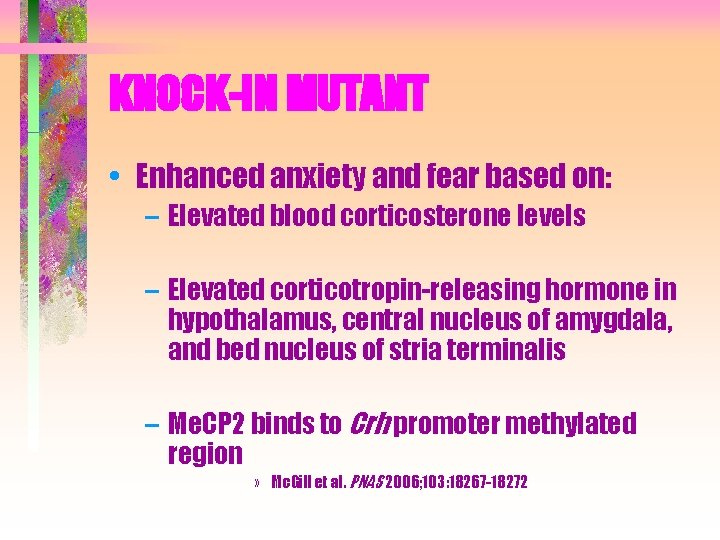 KNOCK-IN MUTANT • Enhanced anxiety and fear based on: – Elevated blood corticosterone levels