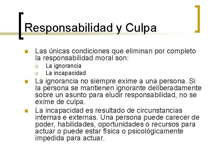 Responsabilidad y Culpa n Las únicas condiciones que eliminan por completo la responsabilidad moral