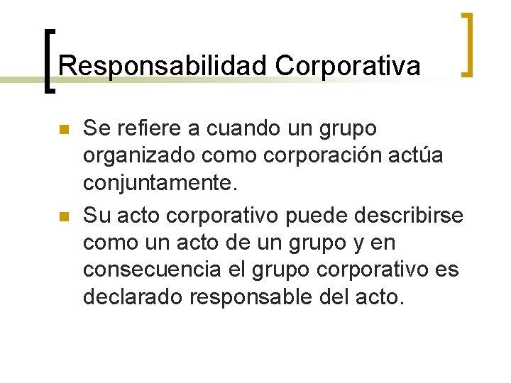 Responsabilidad Corporativa n n Se refiere a cuando un grupo organizado como corporación actúa
