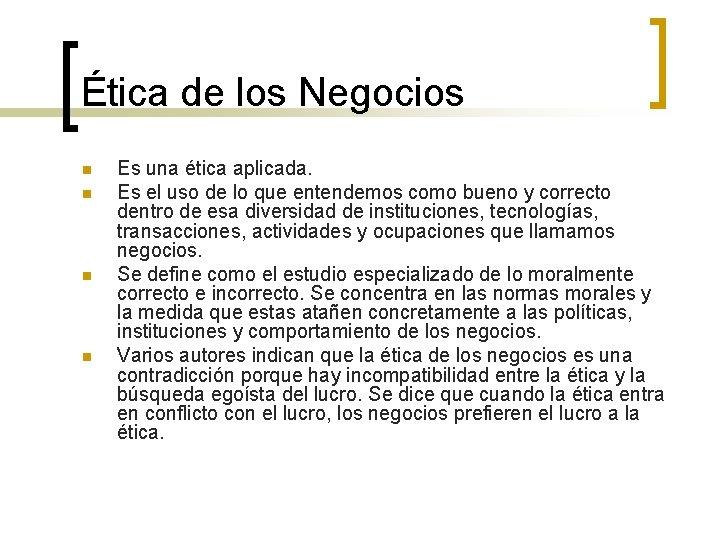 Ética de los Negocios n n Es una ética aplicada. Es el uso de
