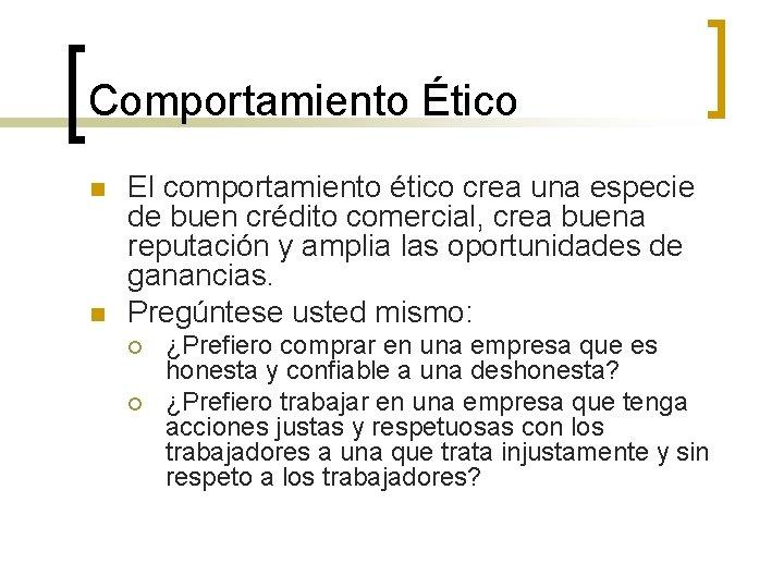 Comportamiento Ético n n El comportamiento ético crea una especie de buen crédito comercial,