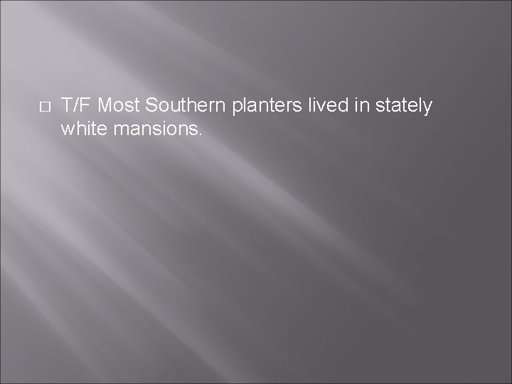 � T/F Most Southern planters lived in stately white mansions.