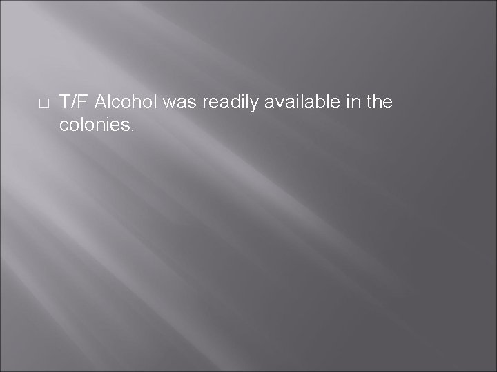 � T/F Alcohol was readily available in the colonies.