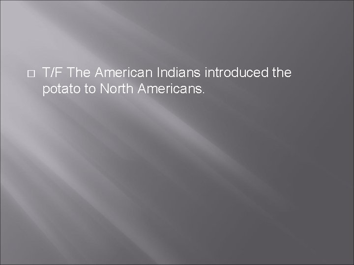 � T/F The American Indians introduced the potato to North Americans.