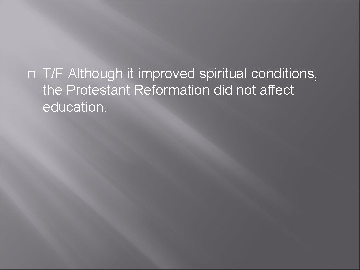 � T/F Although it improved spiritual conditions, the Protestant Reformation did not affect education.
