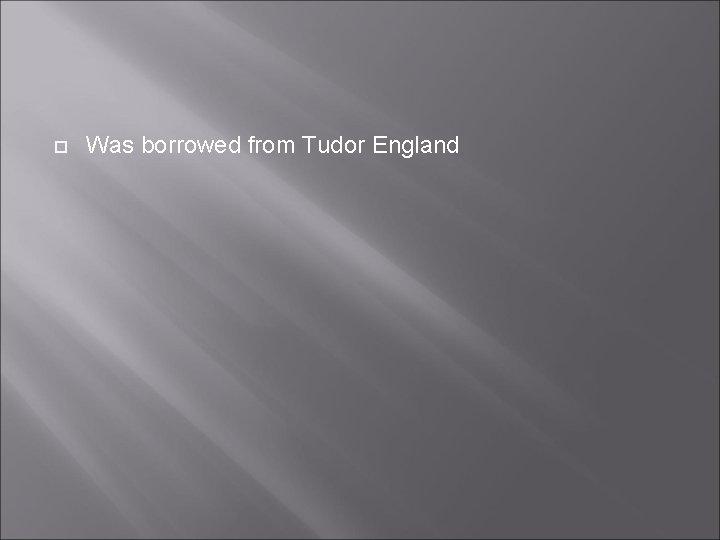 Was borrowed from Tudor England