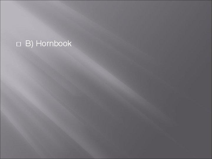 � B) Hornbook