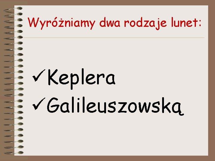 Wyróżniamy dwa rodzaje lunet: üKeplera üGalileuszowską
