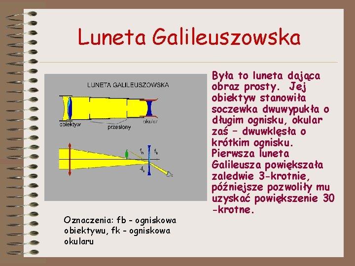 Luneta Galileuszowska Oznaczenia: fb - ogniskowa obiektywu, fk - ogniskowa okularu Była to luneta