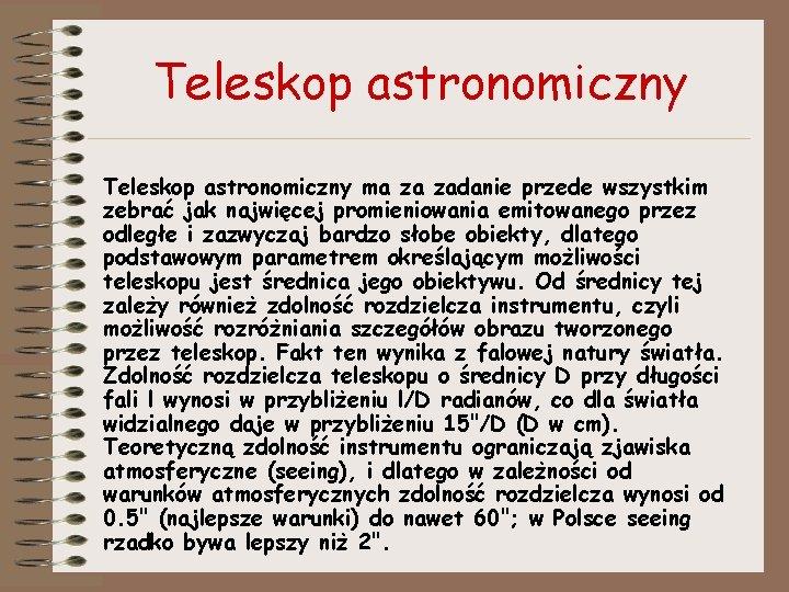 Teleskop astronomiczny ma za zadanie przede wszystkim zebrać jak najwięcej promieniowania emitowanego przez odległe