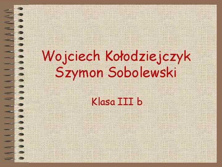 Wojciech Kołodziejczyk Szymon Sobolewski Klasa III b