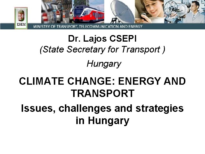 Dr. Lajos CSEPI (State Secretary for Transport ) Hungary CLIMATE CHANGE: ENERGY AND TRANSPORT