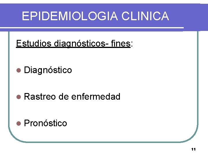 EPIDEMIOLOGIA CLINICA Estudios diagnósticos- fines: l Diagnóstico l Rastreo de enfermedad l Pronóstico 11