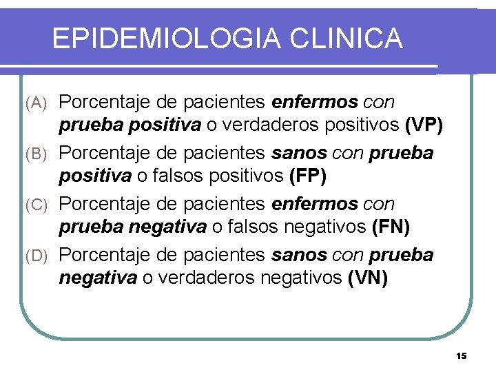 EPIDEMIOLOGIA CLINICA Porcentaje de pacientes enfermos con prueba positiva o verdaderos positivos (VP) (B)