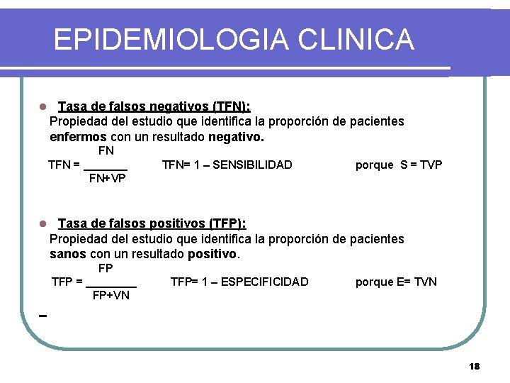 EPIDEMIOLOGIA CLINICA l Tasa de falsos negativos (TFN): Propiedad del estudio que identifica la