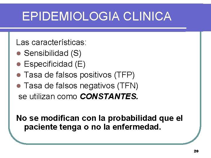EPIDEMIOLOGIA CLINICA Las características: l Sensibilidad (S) l Especificidad (E) l Tasa de falsos