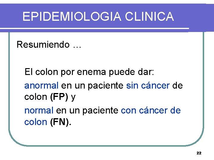 EPIDEMIOLOGIA CLINICA Resumiendo … El colon por enema puede dar: anormal en un paciente