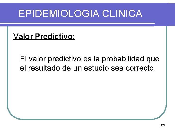 EPIDEMIOLOGIA CLINICA Valor Predictivo: El valor predictivo es la probabilidad que el resultado de