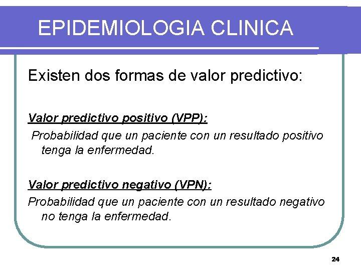 EPIDEMIOLOGIA CLINICA Existen dos formas de valor predictivo: Valor predictivo positivo (VPP): Probabilidad que