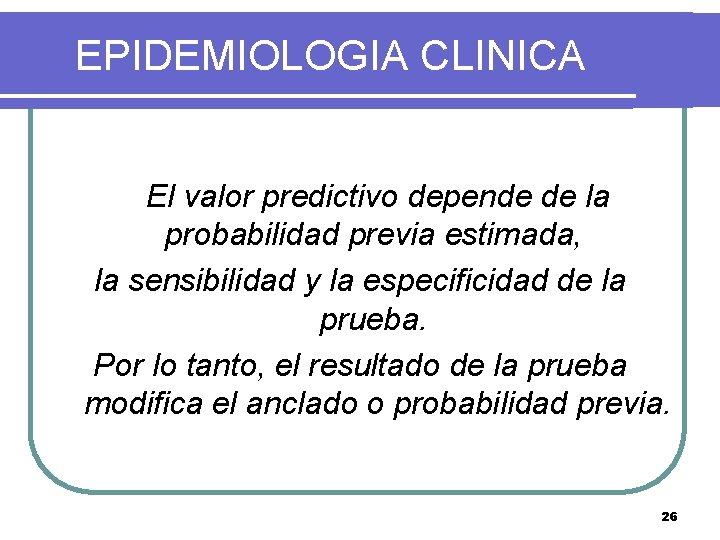 EPIDEMIOLOGIA CLINICA El valor predictivo depende de la probabilidad previa estimada, la sensibilidad y