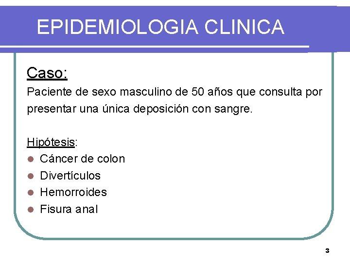 EPIDEMIOLOGIA CLINICA Caso: Paciente de sexo masculino de 50 años que consulta por presentar