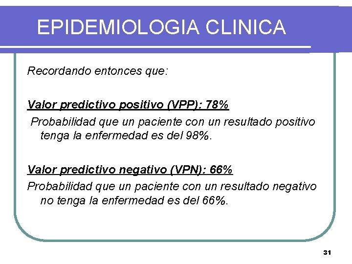 EPIDEMIOLOGIA CLINICA Recordando entonces que: Valor predictivo positivo (VPP): 78% Probabilidad que un paciente