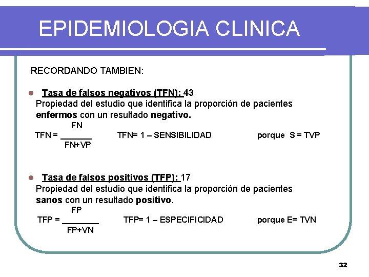EPIDEMIOLOGIA CLINICA RECORDANDO TAMBIEN: l Tasa de falsos negativos (TFN): 43 Propiedad del estudio