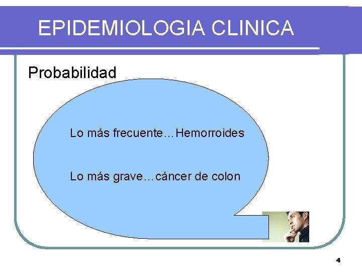 EPIDEMIOLOGIA CLINICA Probabilidad Lo más frecuente…Hemorroides Lo más grave…cáncer de colon 4