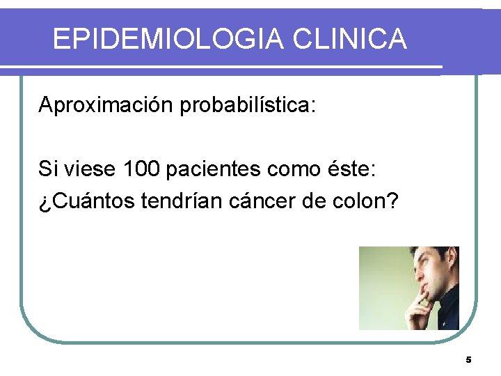 EPIDEMIOLOGIA CLINICA Aproximación probabilística: Si viese 100 pacientes como éste: ¿Cuántos tendrían cáncer de