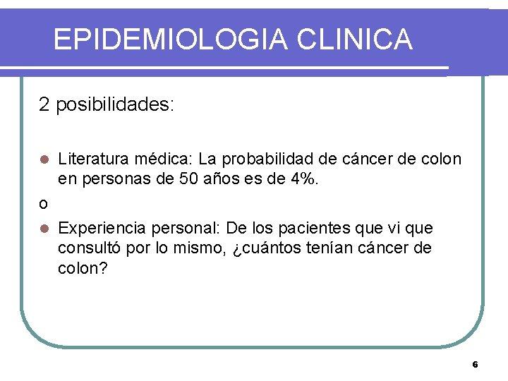 EPIDEMIOLOGIA CLINICA 2 posibilidades: l Literatura médica: La probabilidad de cáncer de colon en