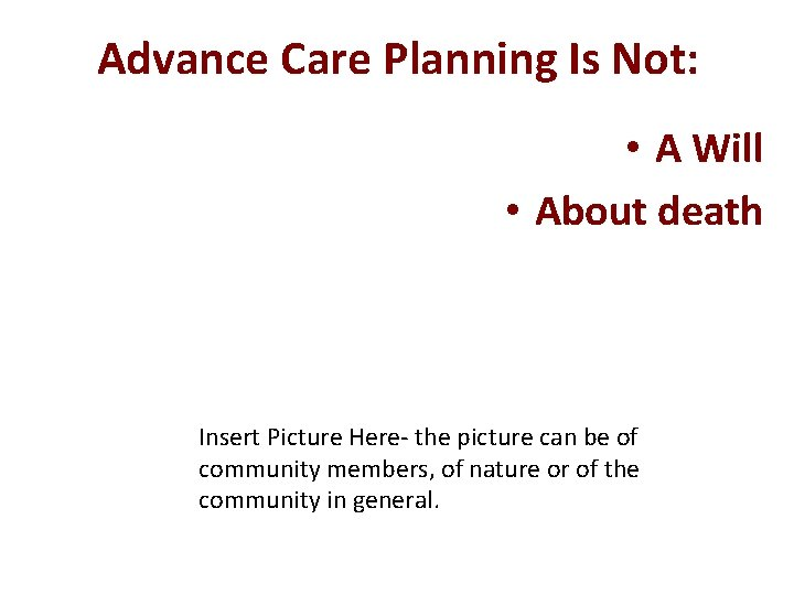 Advance Care Planning Is Not: • A Will • About death Insert Picture Here-