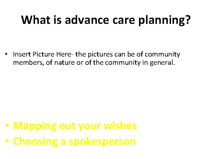 What is advance care planning? • Insert Picture Here- the pictures can be of
