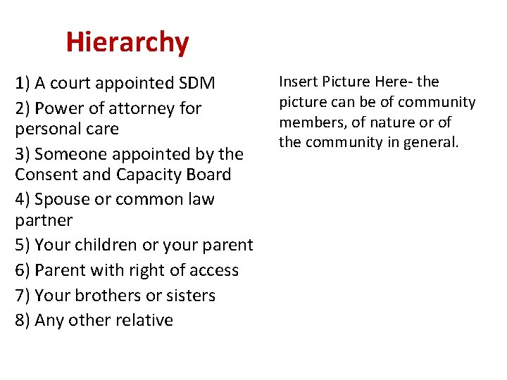 Hierarchy 1) A court appointed SDM 2) Power of attorney for personal care 3)