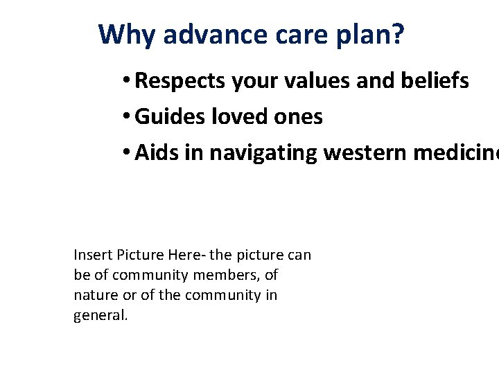 Why advance care plan? • Respects your values and beliefs • Guides loved ones