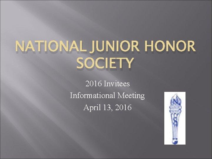 NATIONAL JUNIOR HONOR SOCIETY 2016 Invitees Informational Meeting April 13, 2016