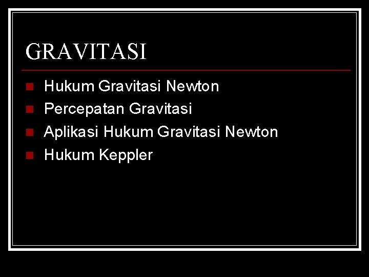 GRAVITASI n n Hukum Gravitasi Newton Percepatan Gravitasi Aplikasi Hukum Gravitasi Newton Hukum Keppler