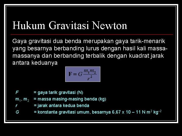Hukum Gravitasi Newton Gaya gravitasi dua benda merupakan gaya tarik-menarik yang besarnya berbanding lurus