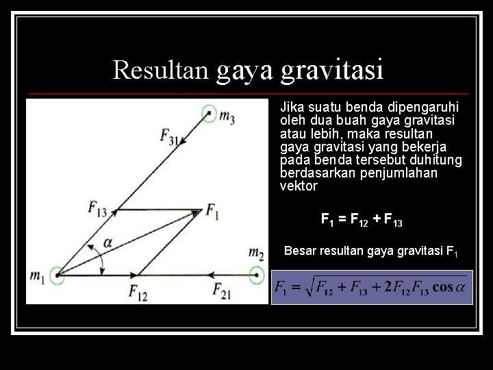 Resultan gaya gravitasi Jika suatu benda dipengaruhi oleh dua buah gaya gravitasi atau lebih,