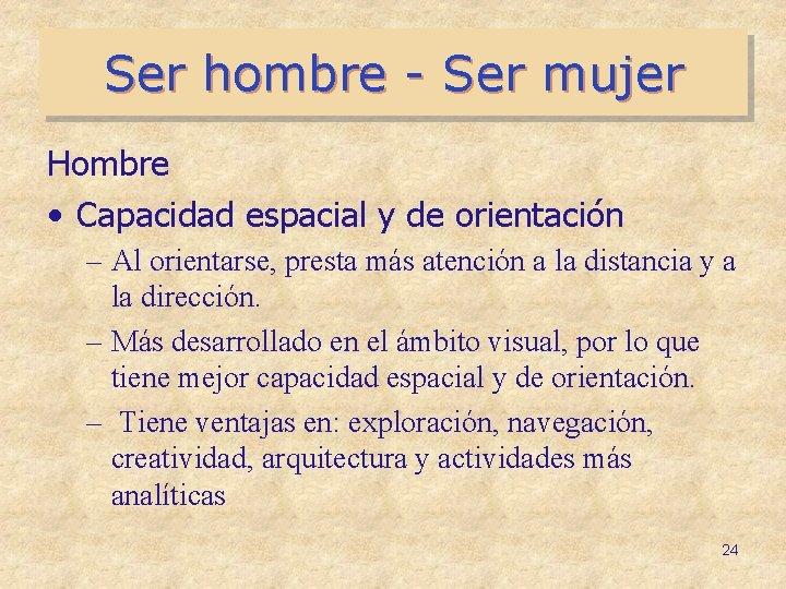 Ser hombre - Ser mujer Hombre • Capacidad espacial y de orientación – Al