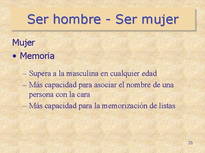 Ser hombre - Ser mujer Mujer • Memoria – Supera a la masculina en