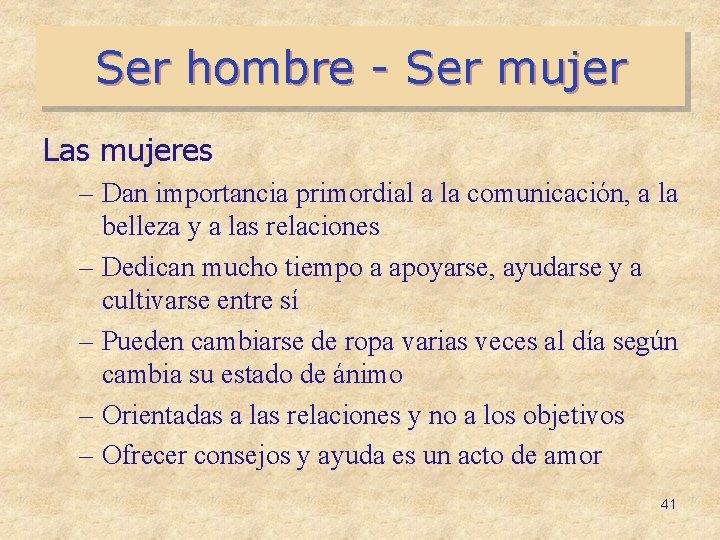 Ser hombre - Ser mujer Las mujeres – Dan importancia primordial a la comunicación,
