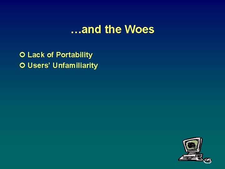 …and the Woes ¢ Lack of Portability ¢ Users' Unfamiliarity