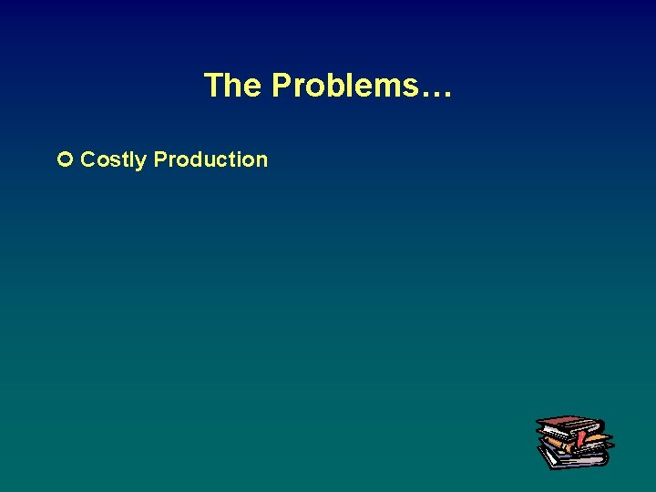 The Problems… ¢ Costly Production