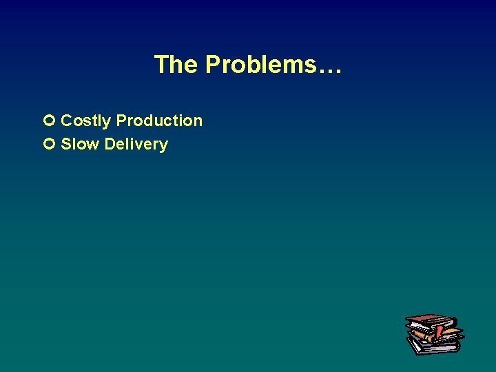 The Problems… ¢ Costly Production ¢ Slow Delivery