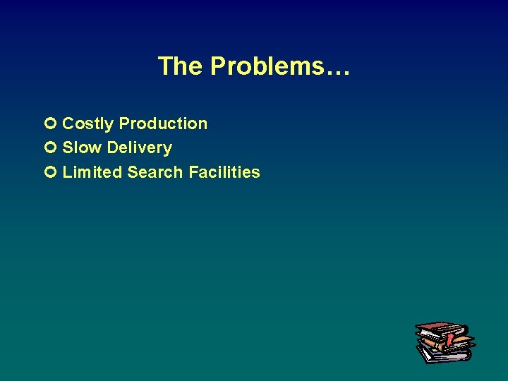 The Problems… ¢ Costly Production ¢ Slow Delivery ¢ Limited Search Facilities